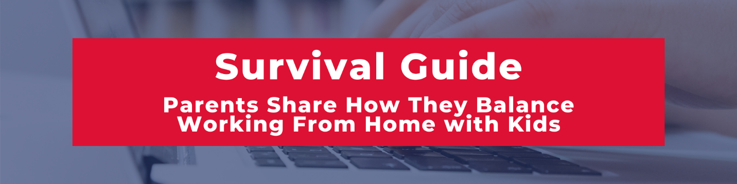 Survival Guide - Parents Share How They Balance Working From Home with Kids